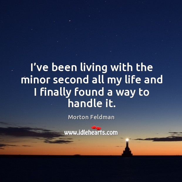 I've been living with the minor second all my life and I finally found a way to handle it. Morton Feldman Picture Quote