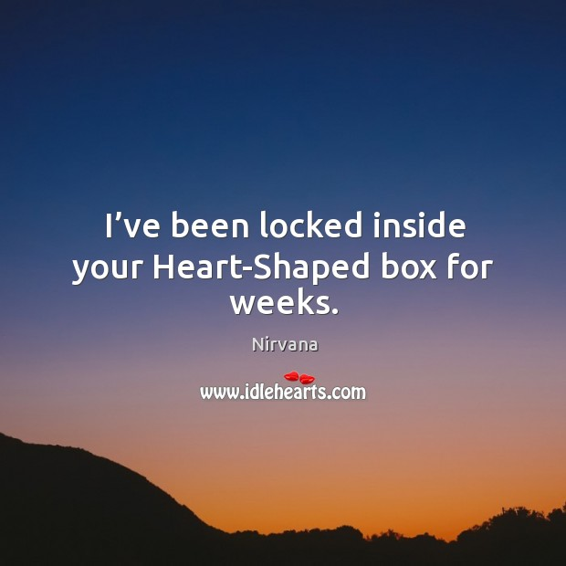 I've been locked inside your heart-shaped box for weeks. Nirvana Picture Quote