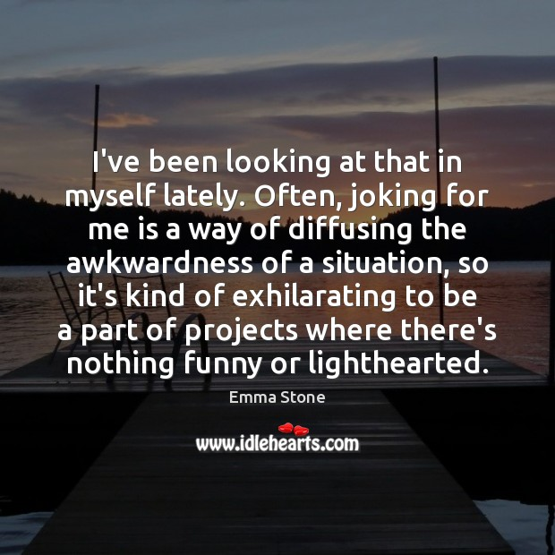 I've been looking at that in myself lately. Often, joking for me Emma Stone Picture Quote