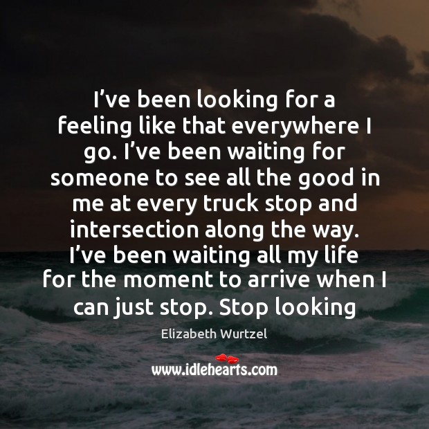 I've been looking for a feeling like that everywhere I go. Elizabeth Wurtzel Picture Quote
