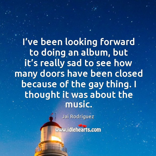 I've been looking forward to doing an album, but it's really sad to see how many doors Jai Rodriguez Picture Quote