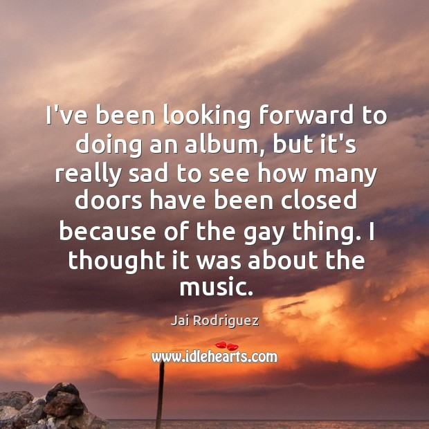 I've been looking forward to doing an album, but it's really sad Jai Rodriguez Picture Quote