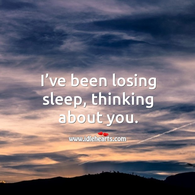 Image, I've been losing sleep, thinking about you.