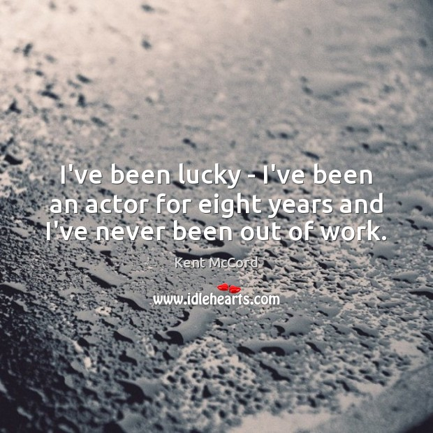 Image, I've been lucky – I've been an actor for eight years and I've never been out of work.