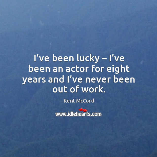 I've been lucky – I've been an actor for eight years and I've never been out of work. Kent McCord Picture Quote