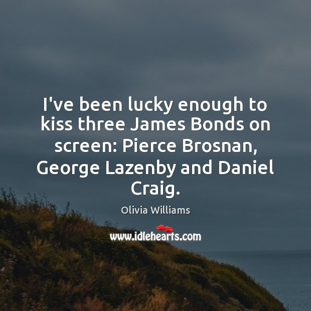 I've been lucky enough to kiss three James Bonds on screen: Pierce Olivia Williams Picture Quote