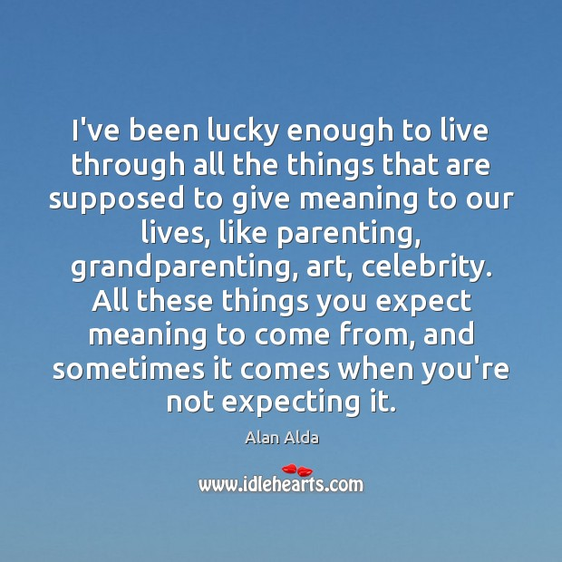 I've been lucky enough to live through all the things that are Alan Alda Picture Quote