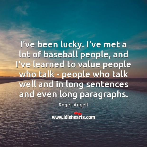 I've been lucky. I've met a lot of baseball people, and I've Image