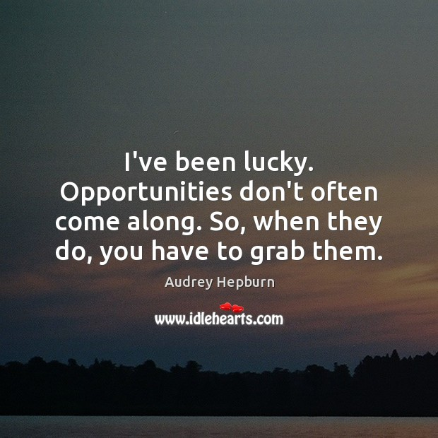 Image, I've been lucky. Opportunities don't often come along. So, when they do,