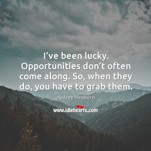 Image, I've been lucky. Opportunities don't often come along. So, when they do, you have to grab them.