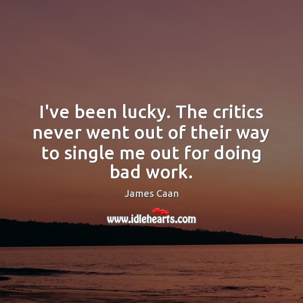 I've been lucky. The critics never went out of their way to Image