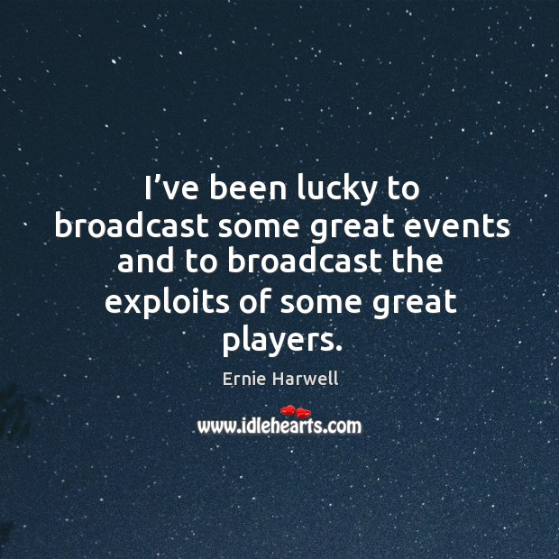 I've been lucky to broadcast some great events and to broadcast the exploits of some great players. Ernie Harwell Picture Quote
