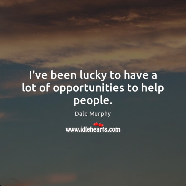 I've been lucky to have a lot of opportunities to help people. Dale Murphy Picture Quote