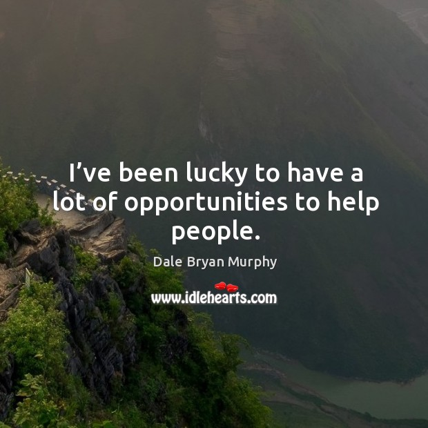 I've been lucky to have a lot of opportunities to help people. Image