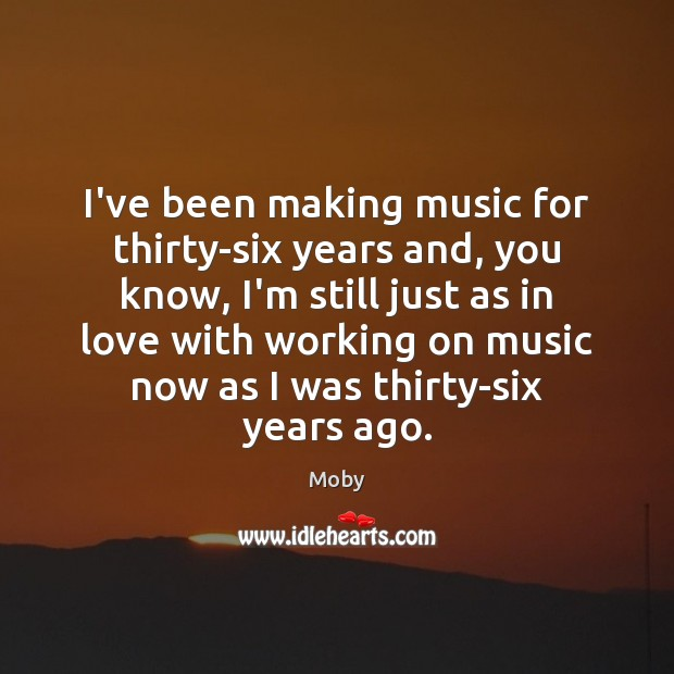 I've been making music for thirty-six years and, you know, I'm still Moby Picture Quote
