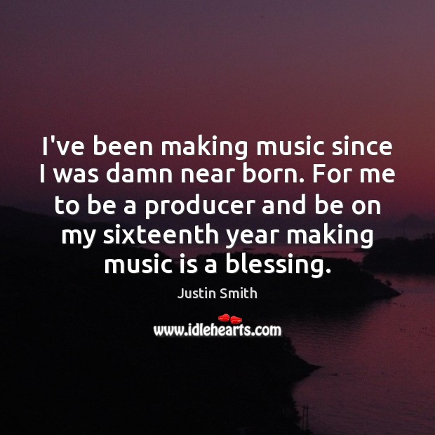 Image, I've been making music since I was damn near born. For me