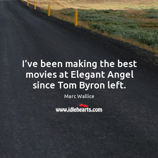 I've been making the best movies at elegant angel since tom byron left. Marc Wallice Picture Quote