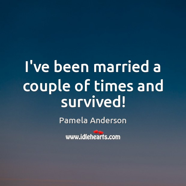 I've been married a couple of times and survived! Pamela Anderson Picture Quote