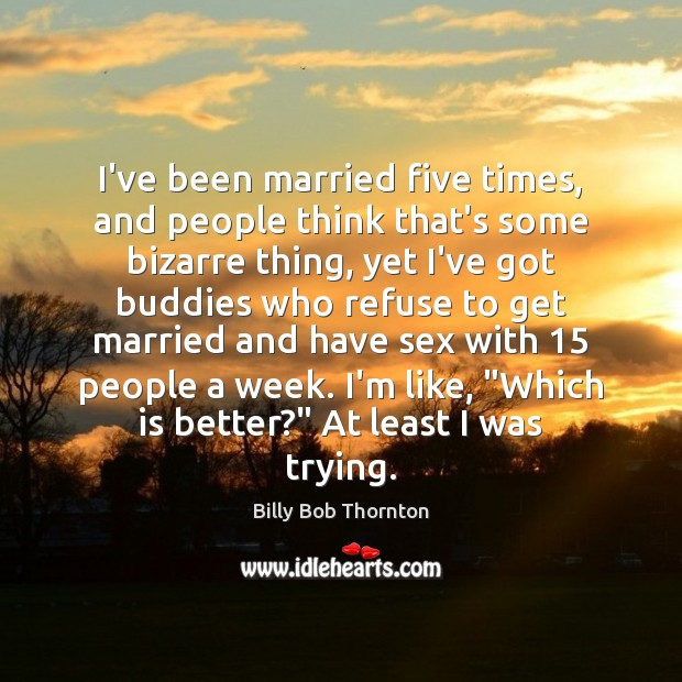 Image, I've been married five times, and people think that's some bizarre thing,