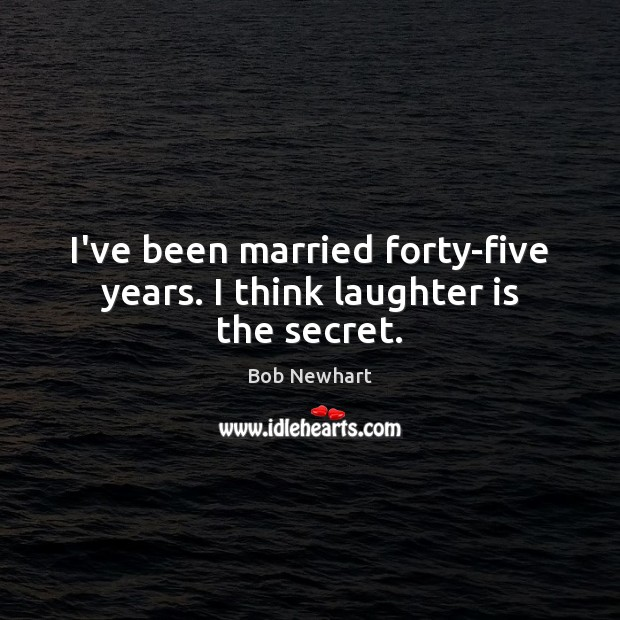 I've been married forty-five years. I think laughter is the secret. Bob Newhart Picture Quote
