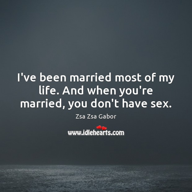 I've been married most of my life. And when you're married, you don't have sex. Image