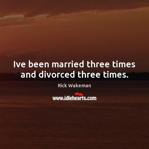 Ive been married three times and divorced three times. Image
