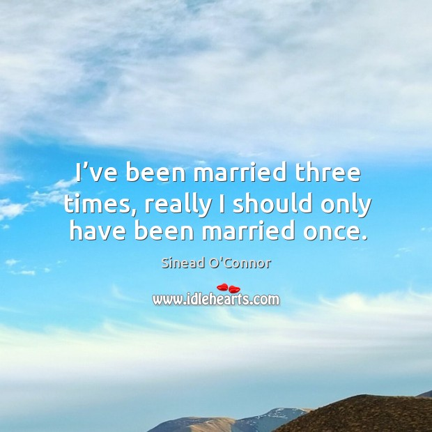 I've been married three times, really I should only have been married once. Image
