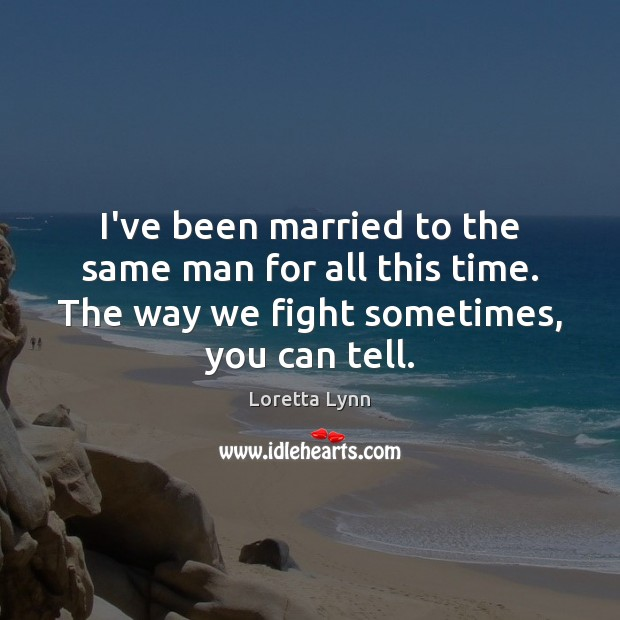 I've been married to the same man for all this time. The Loretta Lynn Picture Quote