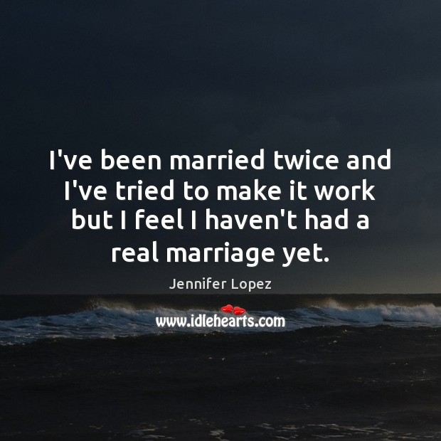 I've been married twice and I've tried to make it work but Jennifer Lopez Picture Quote