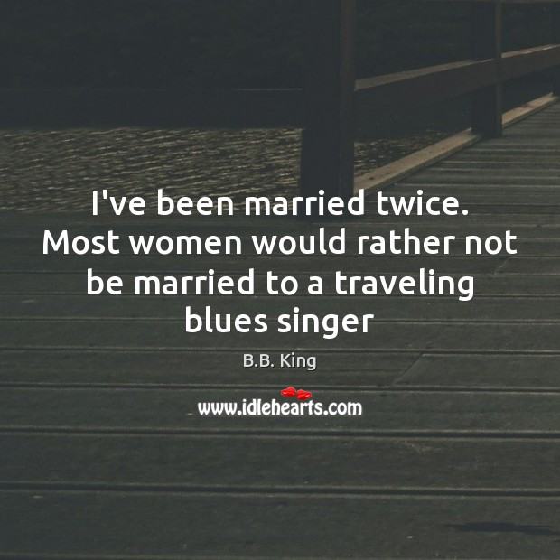 I've been married twice. Most women would rather not be married to B.B. King Picture Quote