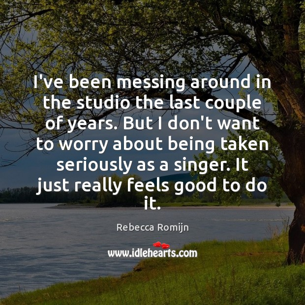 I've been messing around in the studio the last couple of years. Rebecca Romijn Picture Quote