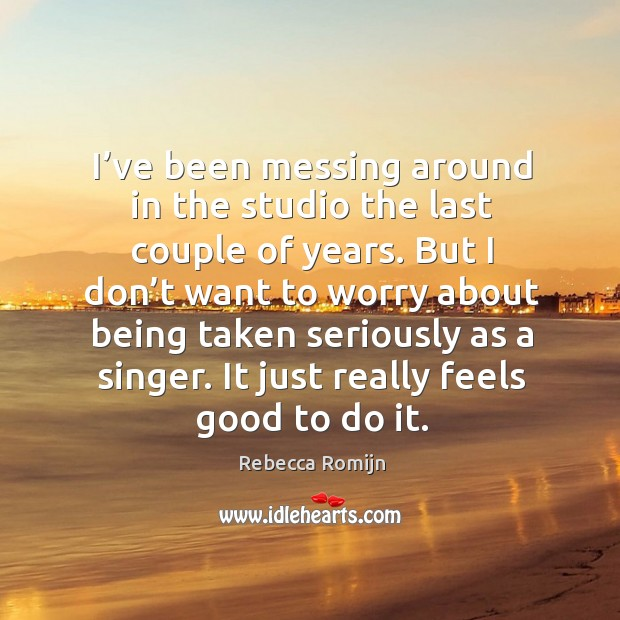 I've been messing around in the studio the last couple of years. But I don't want to worry about being taken seriously as a singer. Rebecca Romijn Picture Quote