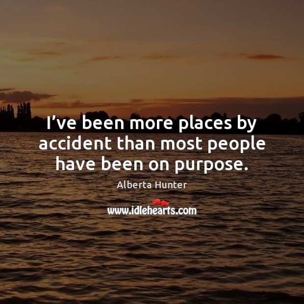 I've been more places by accident than most people have been on purpose. Image