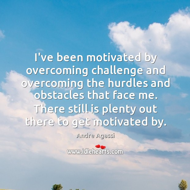 Image, I've been motivated by overcoming challenge and overcoming the hurdles and obstacles