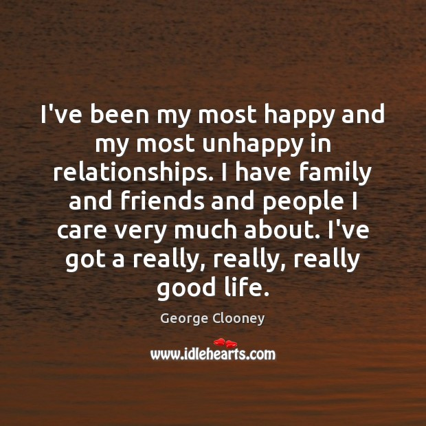I've been my most happy and my most unhappy in relationships. I George Clooney Picture Quote