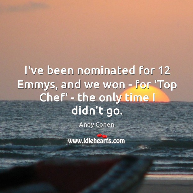 Image, I've been nominated for 12 Emmys, and we won – for 'Top Chef' – the only time I didn't go.
