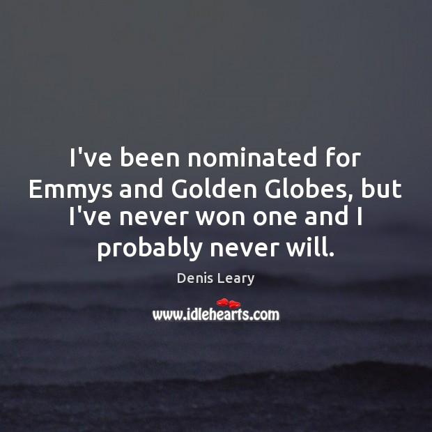 I've been nominated for Emmys and Golden Globes, but I've never won Image