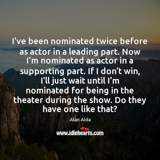 I've been nominated twice before as actor in a leading part. Now Alan Alda Picture Quote