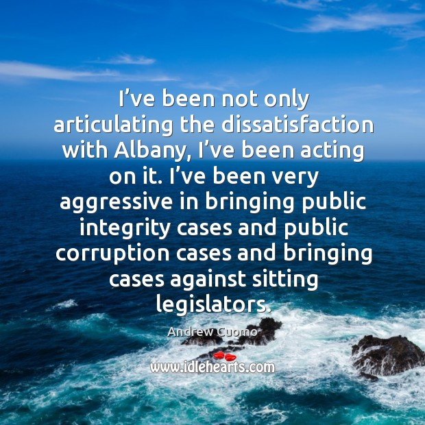 I've been not only articulating the dissatisfaction with albany, I've been acting on it. Andrew Cuomo Picture Quote