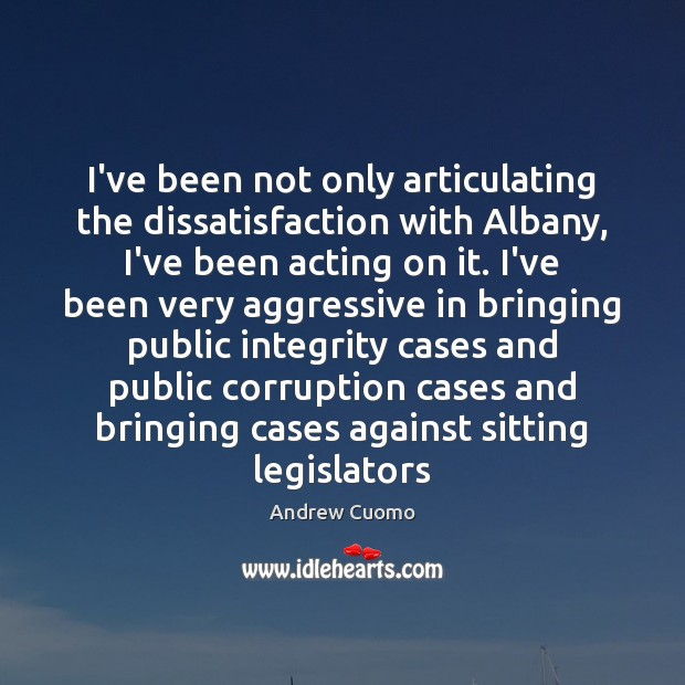 I've been not only articulating the dissatisfaction with Albany, I've been acting Andrew Cuomo Picture Quote