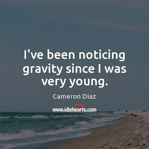 I've been noticing gravity since I was very young. Cameron Diaz Picture Quote