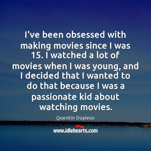 I've been obsessed with making movies since I was 15. I watched a Quentin Dupieux Picture Quote