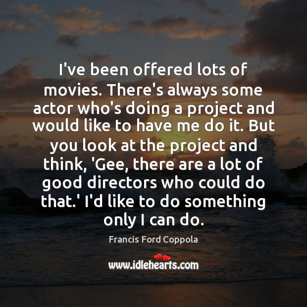 Image, I've been offered lots of movies. There's always some actor who's doing