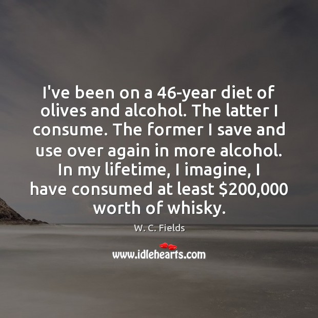 I've been on a 46-year diet of olives and alcohol. The latter W. C. Fields Picture Quote