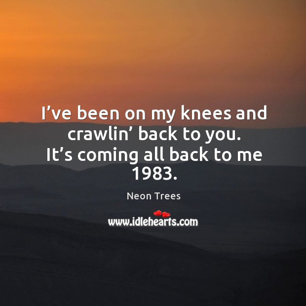 Image, I've been on my knees and crawlin' back to you. It's coming all back to me 1983.