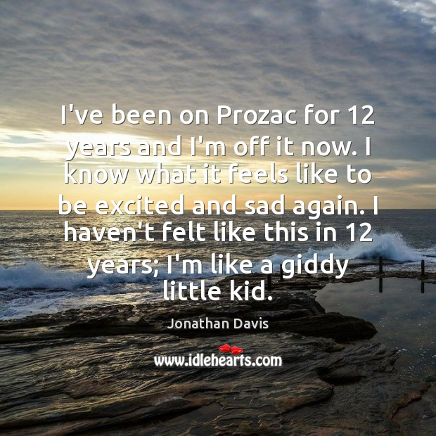 I've been on Prozac for 12 years and I'm off it now. I Image