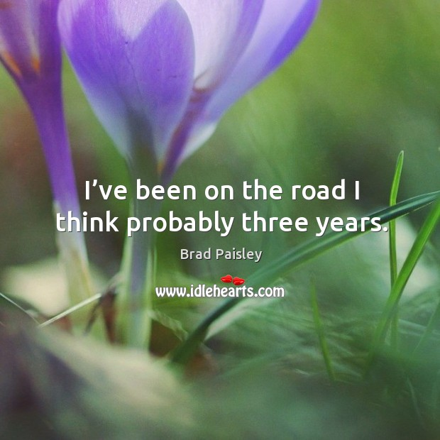 I've been on the road I think probably three years. Image