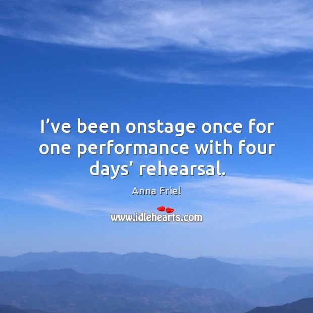 I've been onstage once for one performance with four days' rehearsal. Anna Friel Picture Quote
