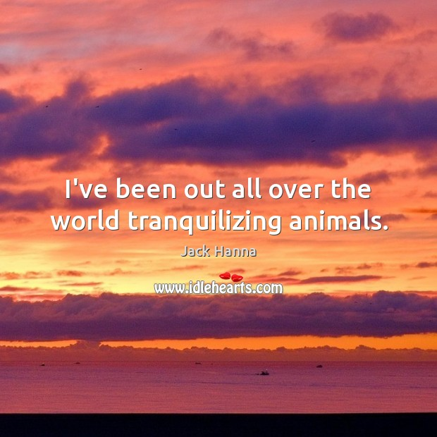 I've been out all over the world tranquilizing animals. Jack Hanna Picture Quote