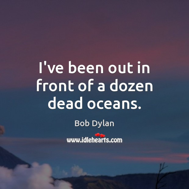 I've been out in front of a dozen dead oceans. Bob Dylan Picture Quote